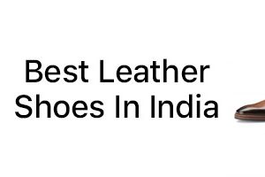 Best Leather Shoes In India | Top 10 Best Leather Shoes For Men