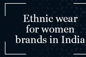 Ethnic wear for women brands in India: Shop for the best ethnic wear for women