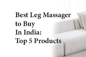 Best Leg Massager to Buy In India: Top 5 Products