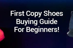 First Copy Shoes Buying Guide For Beginners!
